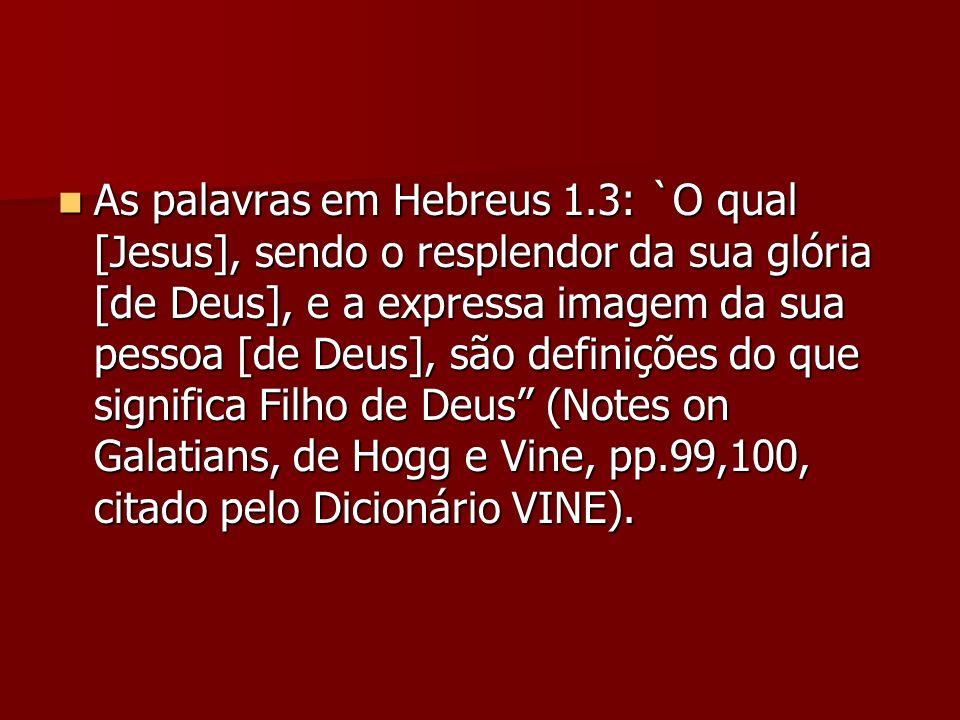 As palavras em Hebreus 1.3: `O qual [Jesus], sendo o resplendor da sua glória [de Deus], e a expressa imagem da sua pessoa [de Deus], são definições do que significa Filho de Deus (Notes on Galatians, de Hogg e Vine, pp.99,100, citado pelo Dicionário VINE).